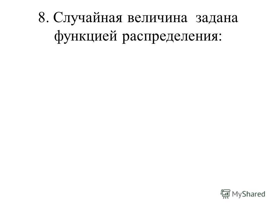 8. Случайная величина задана функцией распределения: