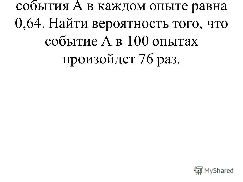 6. Вероятность наступления события А в каждом опыте равна 0,64. Найти вероятность того, что событие А в 100 опытах произойдет 76 раз.