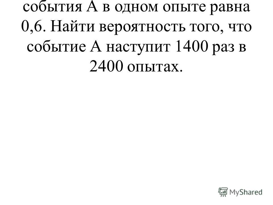 6. Вероятность наступления события А в одном опыте равна 0,6. Найти вероятность того, что событие А наступит 1400 раз в 2400 опытах.
