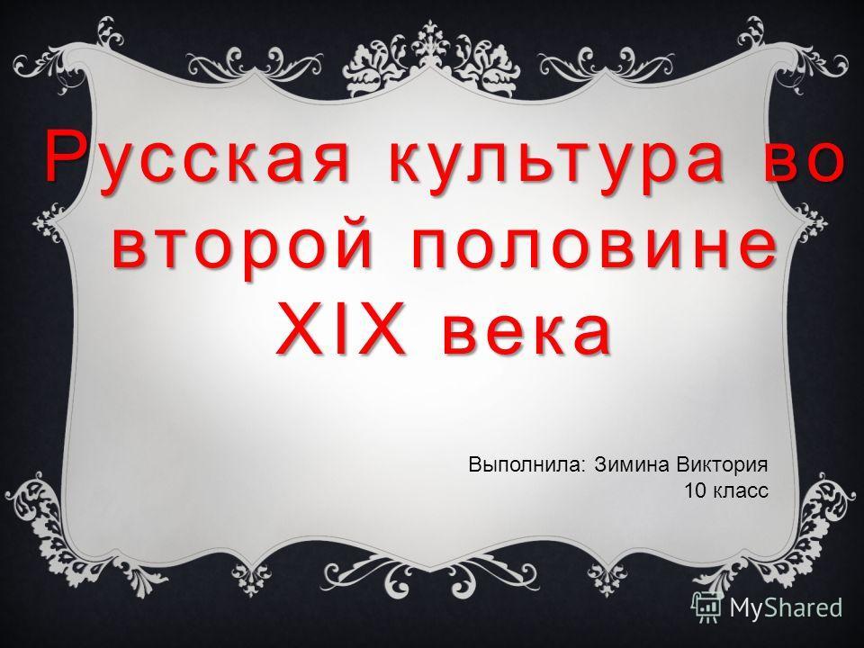 Русская культура во второй половине XIX века Выполнила: Зимина Виктория 10 класс