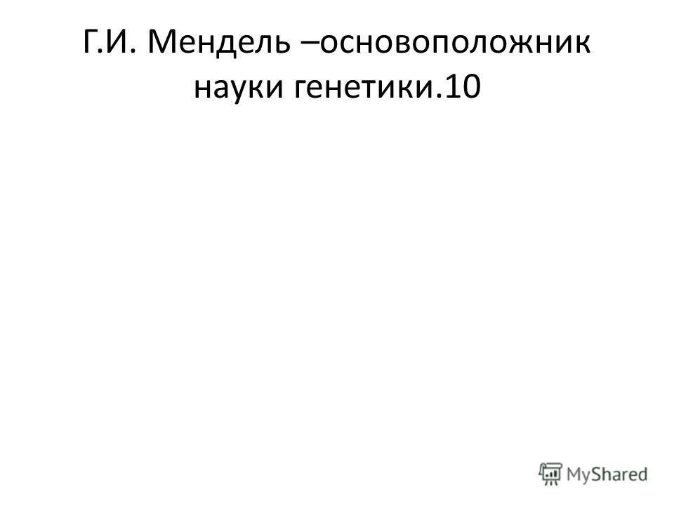 Г.И. Мендель –основоположник науки генетики.10