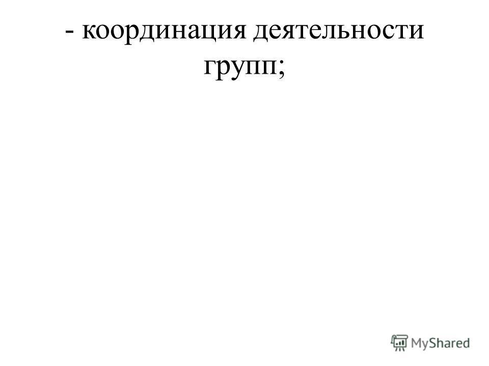 - координация деятельности групп;