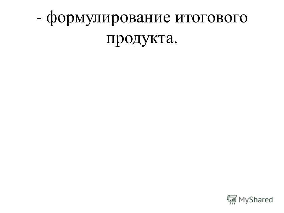 - формулирование итогового продукта.