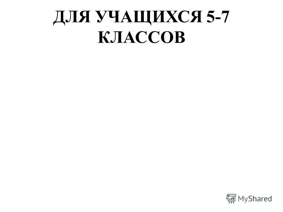 ДЛЯ УЧАЩИХСЯ 5-7 КЛАССОВ