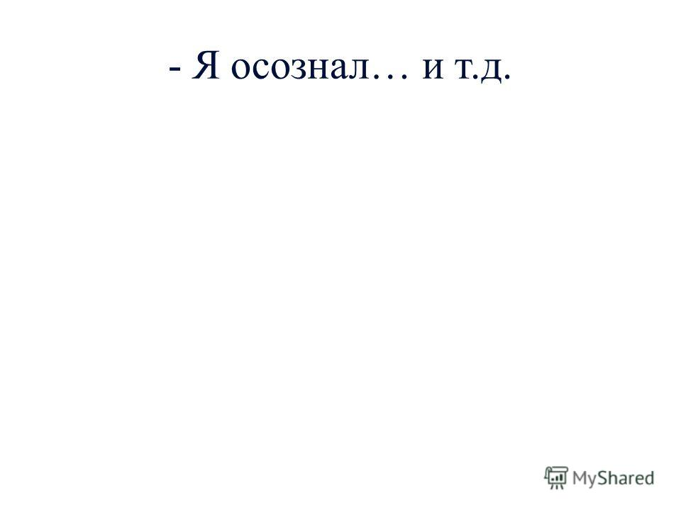 - Я осознал… и т.д.