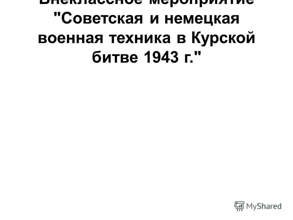 Внеклассное мероприятие Советская и немецкая военная техника в Курской битве 1943 г.