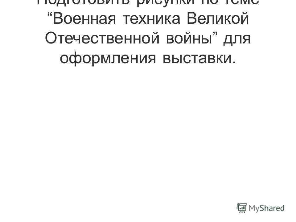Подготовить рисунки по теме Военная техника Великой Отечественной войны для оформления выставки.