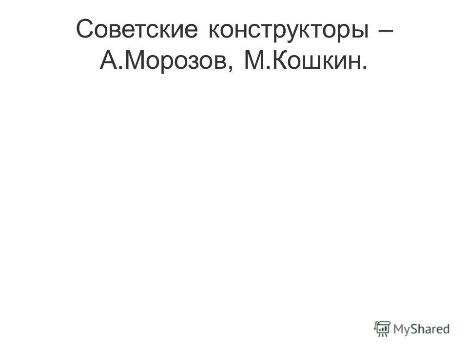 Советские конструкторы – А.Морозов, М.Кошкин.