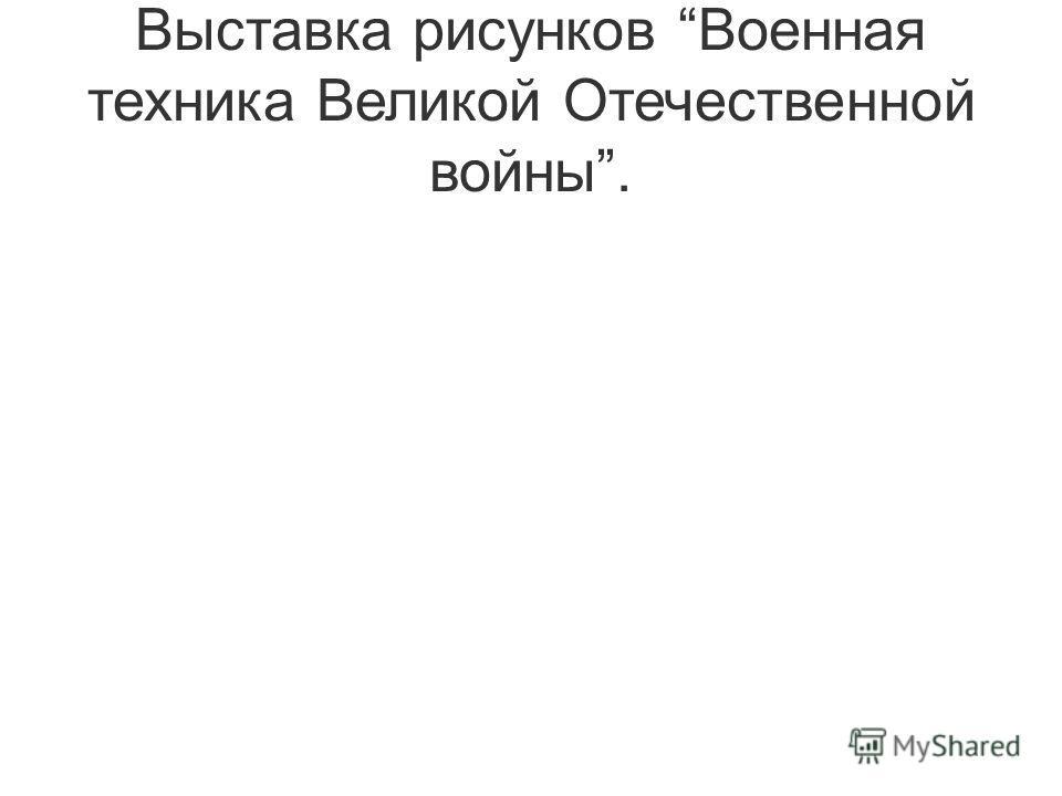 Выставка рисунков Военная техника Великой Отечественной войны.