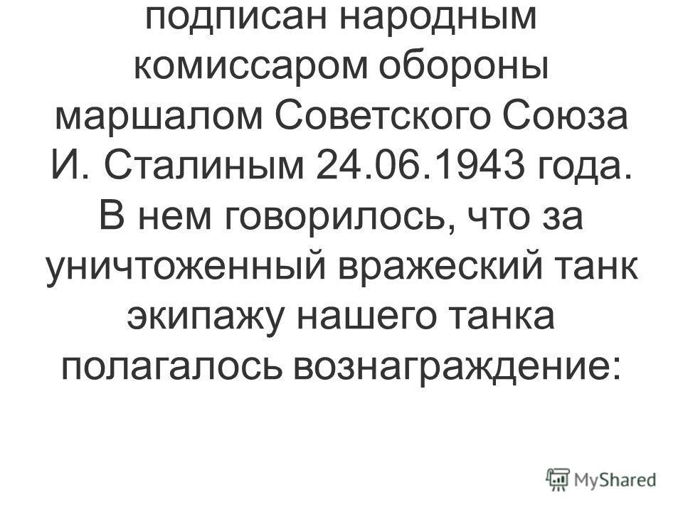 2. Приказ о поощрении бойцов и командиров за боевую работу по уничтожению танков противника 0387 был подписан народным комиссаром обороны маршалом Советского Союза И. Сталиным 24.06.1943 года. В нем говорилось, что за уничтоженный вражеский танк экип