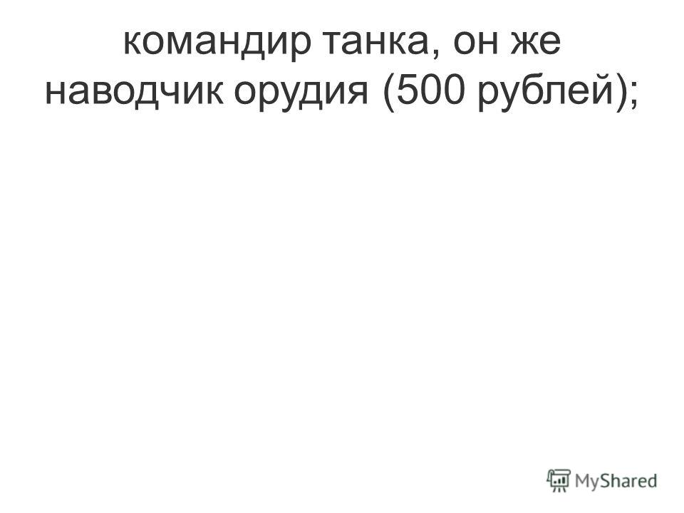 командир танка, он же наводчик орудия (500 рублей);