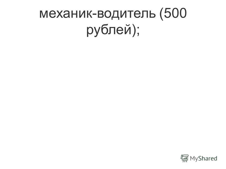механик-водитель (500 рублей);