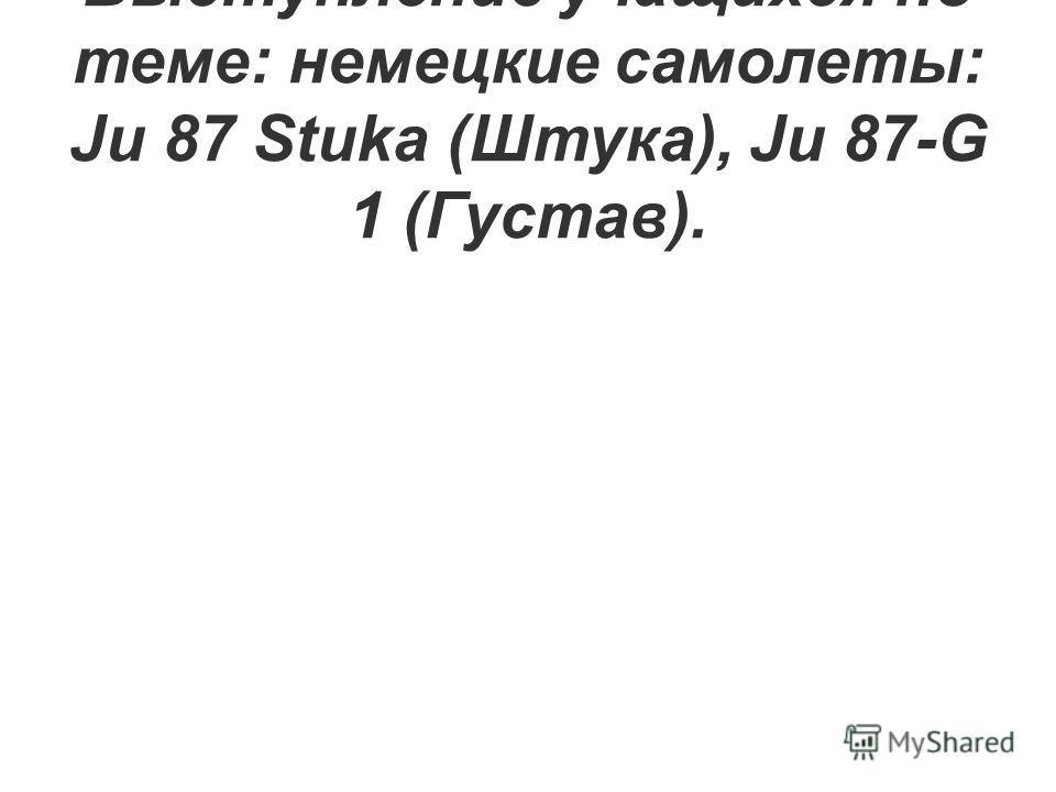Выступление учащихся по теме: немецкие самолеты: Ju 87 Stuka (Штука), Ju 87-G 1 (Густав).