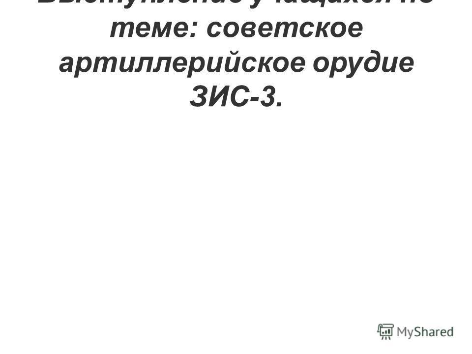Выступление учащихся по теме: советское артиллерийское орудие ЗИС-3.