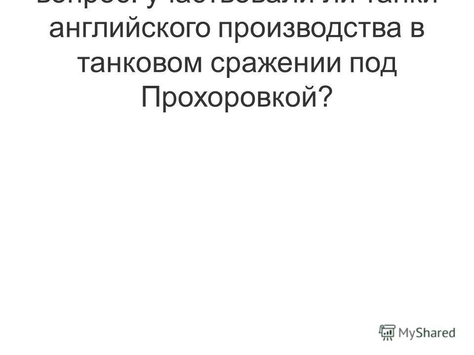 вопрос: участвовали ли танки английского производства в танковом сражении под Прохоровкой?