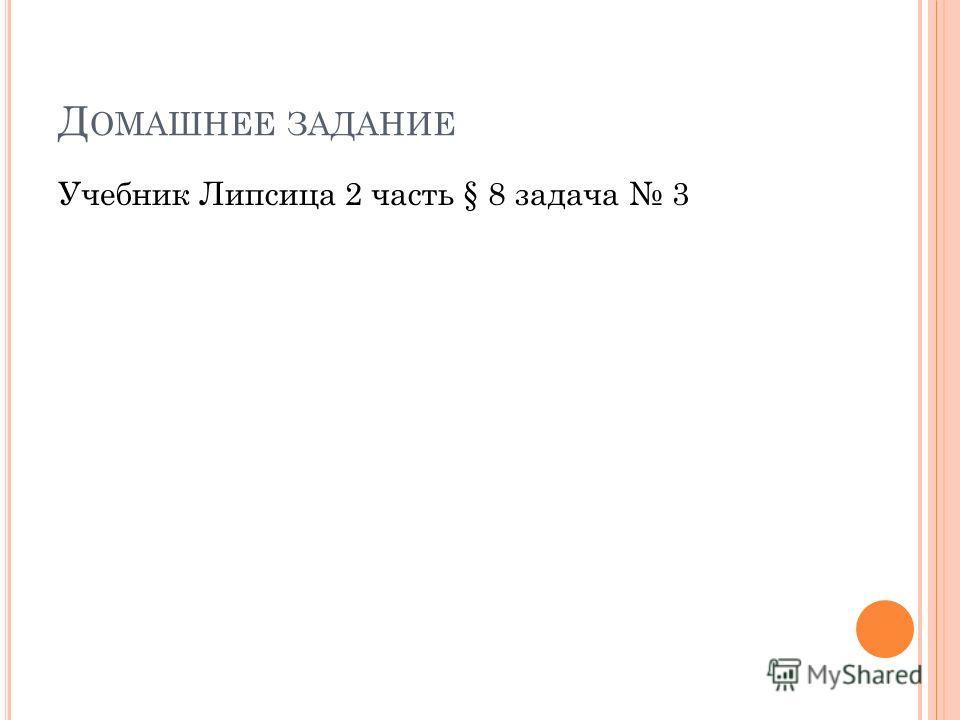 Д ОМАШНЕЕ ЗАДАНИЕ Учебник Липсица 2 часть § 8 задача 3