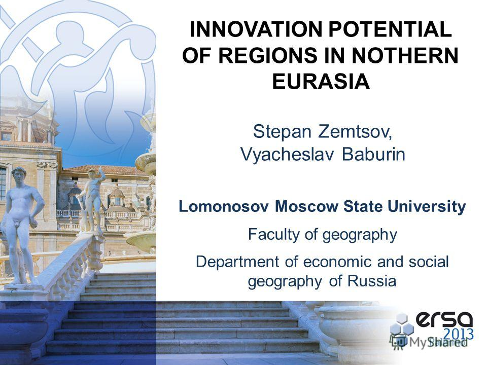 Stepan Zemtsov, Vyacheslav Baburin INNOVATION POTENTIAL OF REGIONS IN NOTHERN EURASIA Lomonosov Moscow State University Faculty of geography Department of economic and social geography of Russia