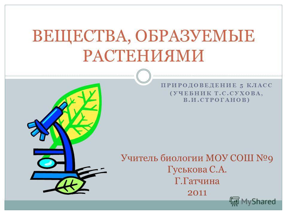 ПРИРОДОВЕДЕНИЕ 5 КЛАСС (УЧЕБНИК Т.С.СУХОВА, В.И.СТРОГАНОВ) ВЕЩЕСТВА, ОБРАЗУЕМЫЕ РАСТЕНИЯМИ Учитель биологии МОУ СОШ 9 Гуськова С.А. Г.Гатчина 2011