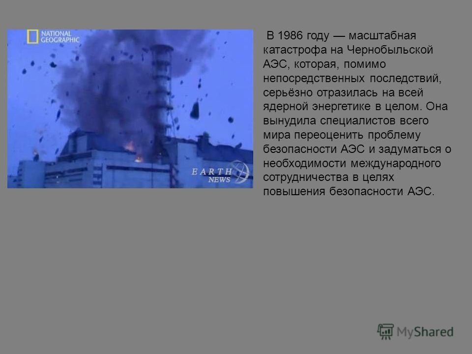 В 1986 году масштабная катастрофа на Чернобыльской АЭС, которая, помимо непосредственных последствий, серьёзно отразилась на всей ядерной энергетике в целом. Она вынудила специалистов всего мира переоценить проблему безопасности АЭС и задуматься о не