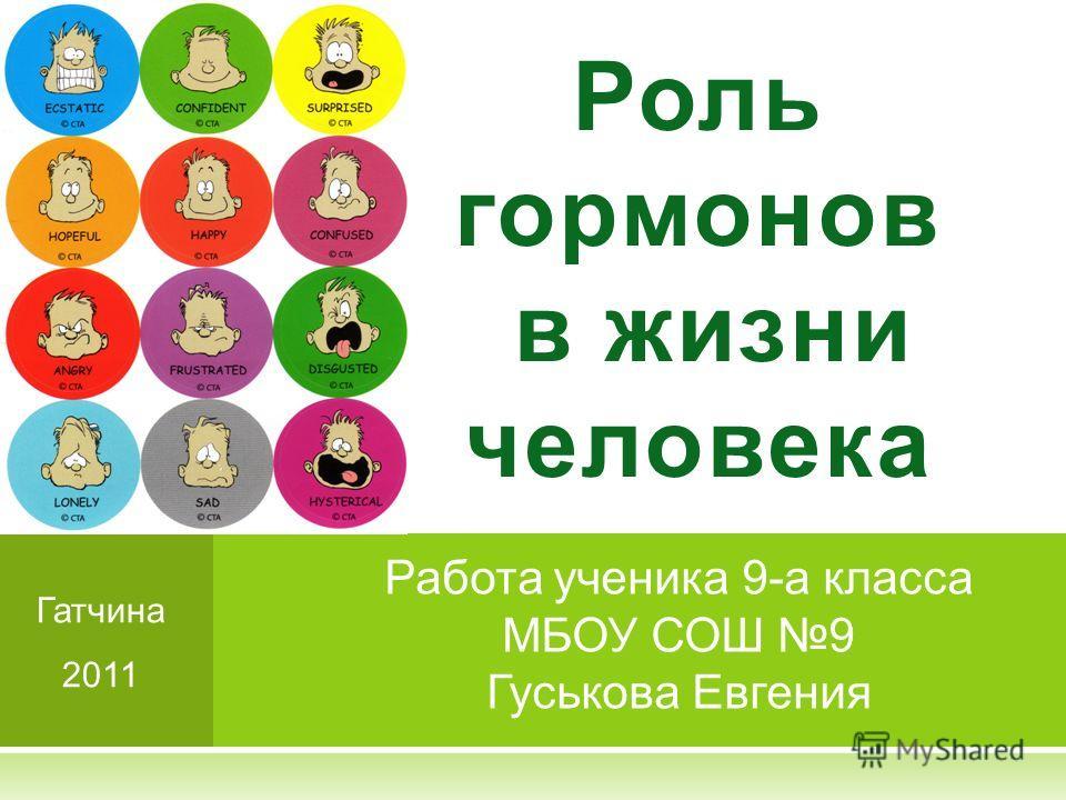 Роль гормонов в жизни человека Работа ученика 9-а класса МБОУ СОШ 9 Гуськова Евгения Гатчина 2011