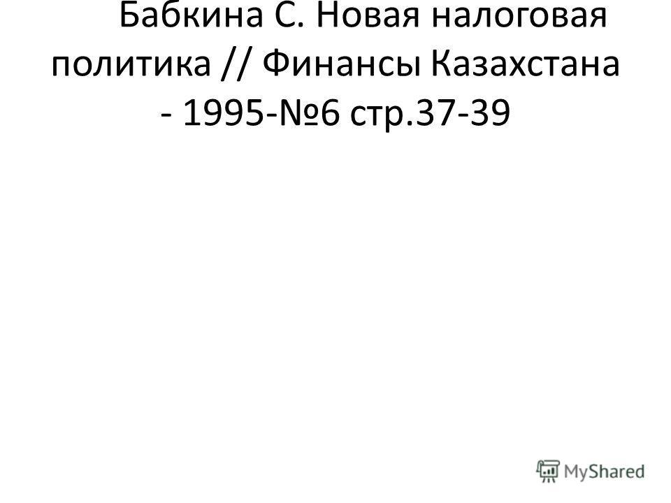 Бабкина С. Новая налоговая политика // Финансы Казахстана - 1995-6 стр.37-39