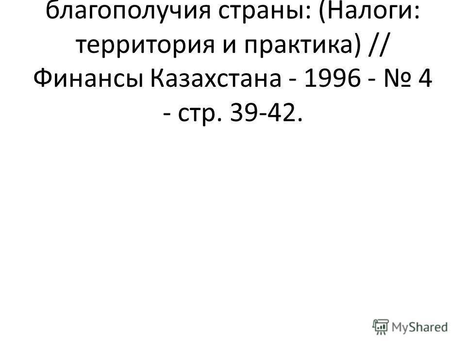 Есенбаев М. Залог благополучия страны: (Налоги: территория и практика) // Финансы Казахстана - 1996 - 4 - стр. 39-42.