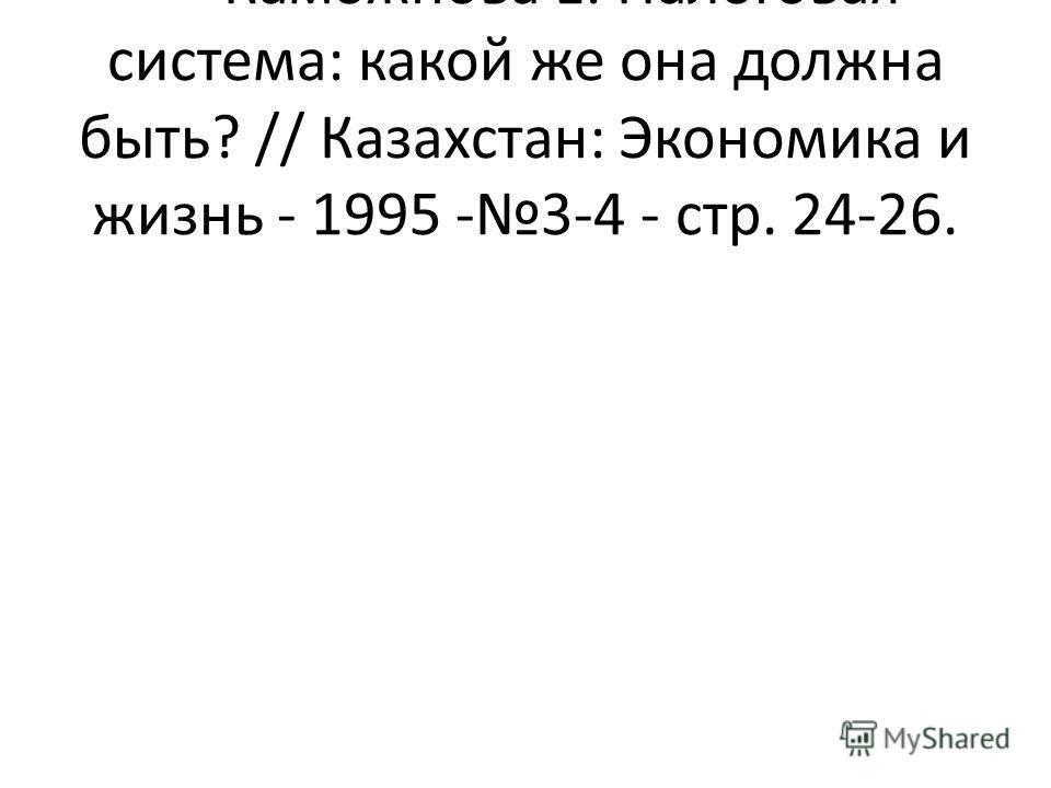 Каможнова Е. Налоговая система: какой же она должна быть? // Казахстан: Экономика и жизнь - 1995 -3-4 - стр. 24-26.