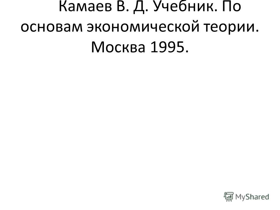 Камаев В. Д. Учебник. По основам экономической теории. Москва 1995.