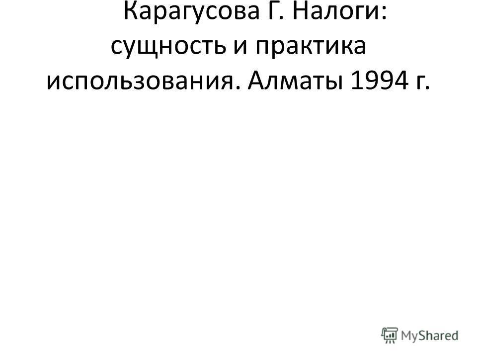 Карагусова Г. Налоги: сущность и практика использования. Алматы 1994 г.