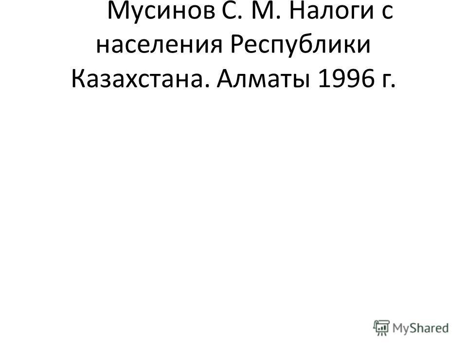 Мусинов С. М. Налоги с населения Республики Казахстана. Алматы 1996 г.