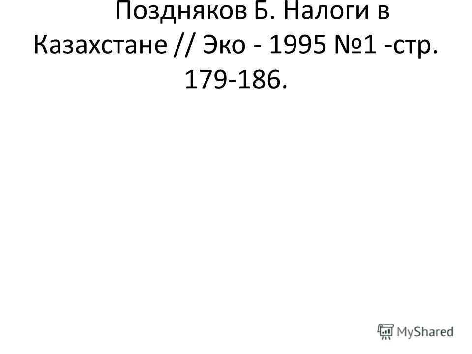 Поздняков Б. Налоги в Казахстане // Эко - 1995 1 -стр. 179-186.