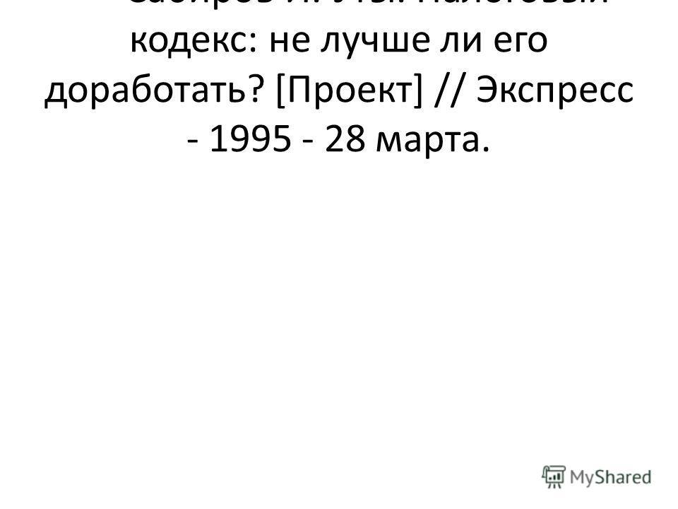 Сабиров И. Уты. Налоговый кодекс: не лучше ли его доработать? [Проект] // Экспресс - 1995 - 28 марта.