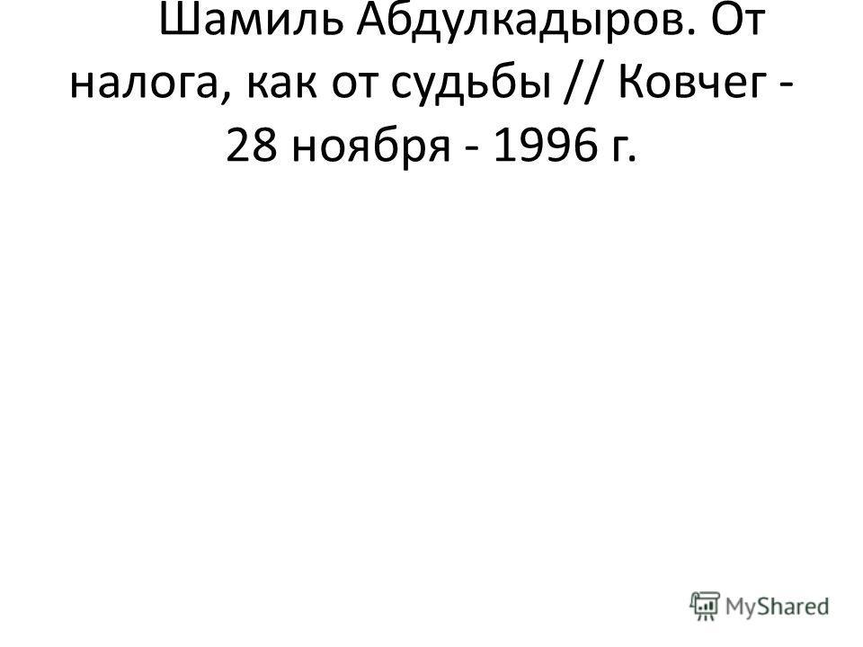 Шамиль Абдулкадыров. От налога, как от судьбы // Ковчег - 28 ноября - 1996 г.