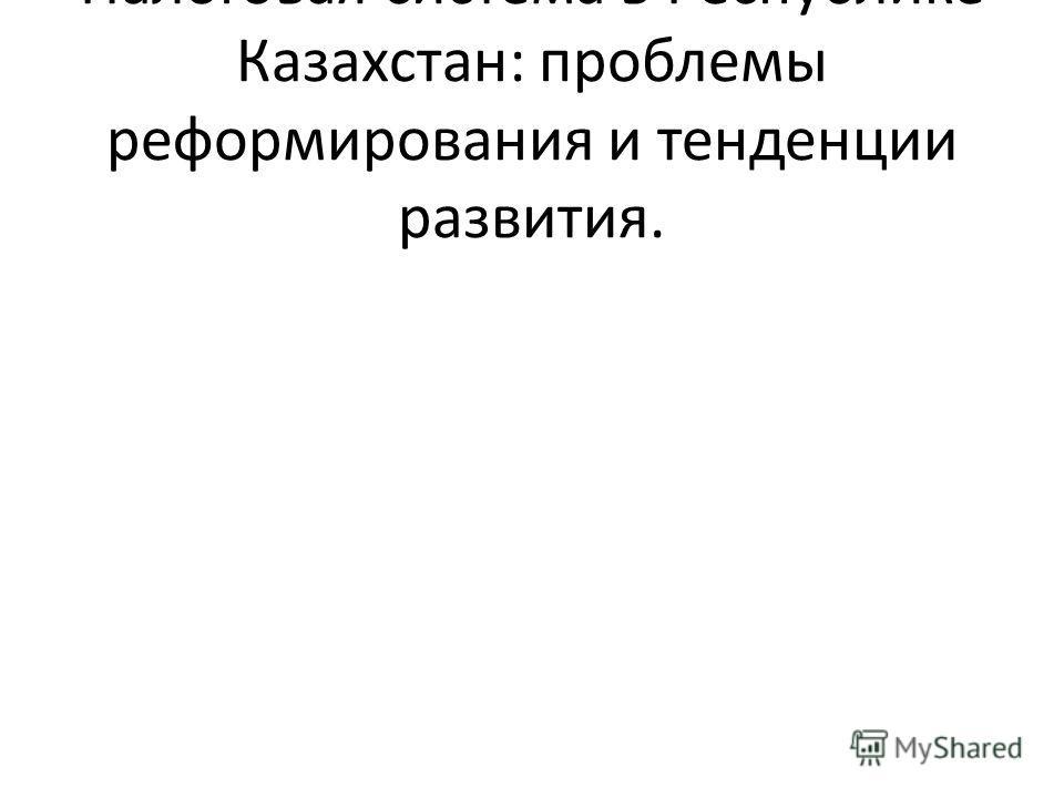 Налоговая система в Республике Казахстан: проблемы реформирования и тенденции развития.