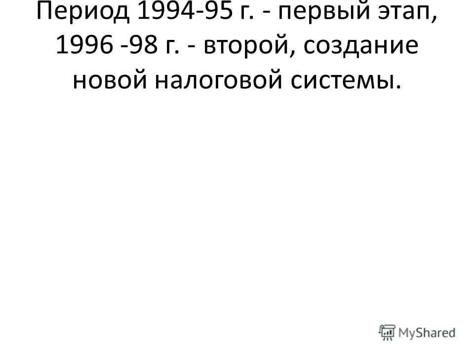 Период 1994-95 г. - первый этап, 1996 -98 г. - второй, создание новой налоговой системы.