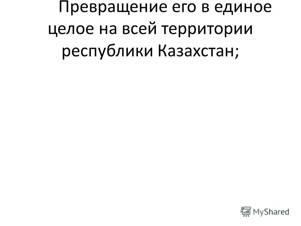 Превращение его в единое целое на всей территории республики Казахстан;
