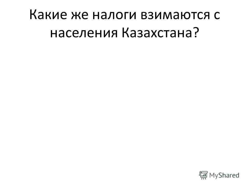 Какие же налоги взимаются с населения Казахстана?