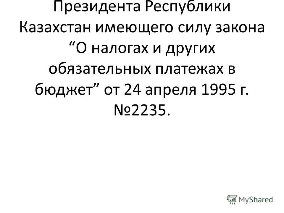 Подоходный налог с физических и юридических лиц взимается на основании Указа Президента Республики Казахстан имеющего силу закона О налогах и других обязательных платежах в бюджет от 24 апреля 1995 г. 2235.