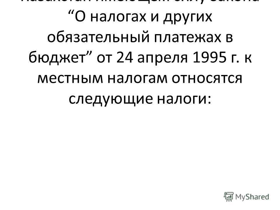В соответствии Указом Президента Республики Казахстан имеющем силу закона О налогах и других обязательный платежах в бюджет от 24 апреля 1995 г. к местным налогам относятся следующие налоги: