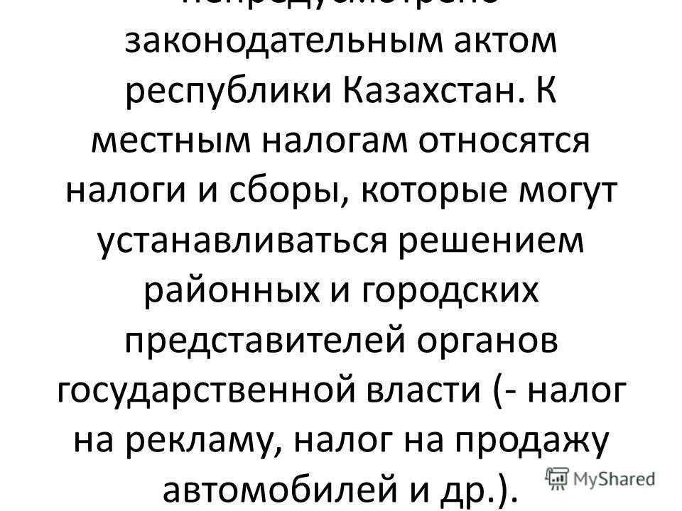 Данные налоги взимаются на территории Казахстана. При этом конкретные ставки этих налогов, определяются законодательными и правовыми актами местного самоуправления, если иное непредусмотрено законодательным актом республики Казахстан. К местным налог