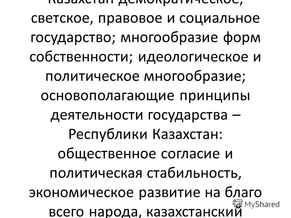 Таким образом, в качестве основ конституционного строя Республики Казахстан провозглашается система важнейших принципов, с одной стороны, характеризующих Республику Казахстан как государство, а с другой – закрепляющих основы гражданского общества. К