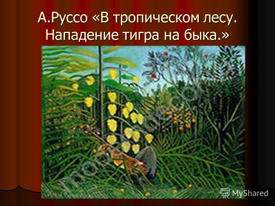 А.Руссо «В тропическом лесу. Нападение тигра на быка.»