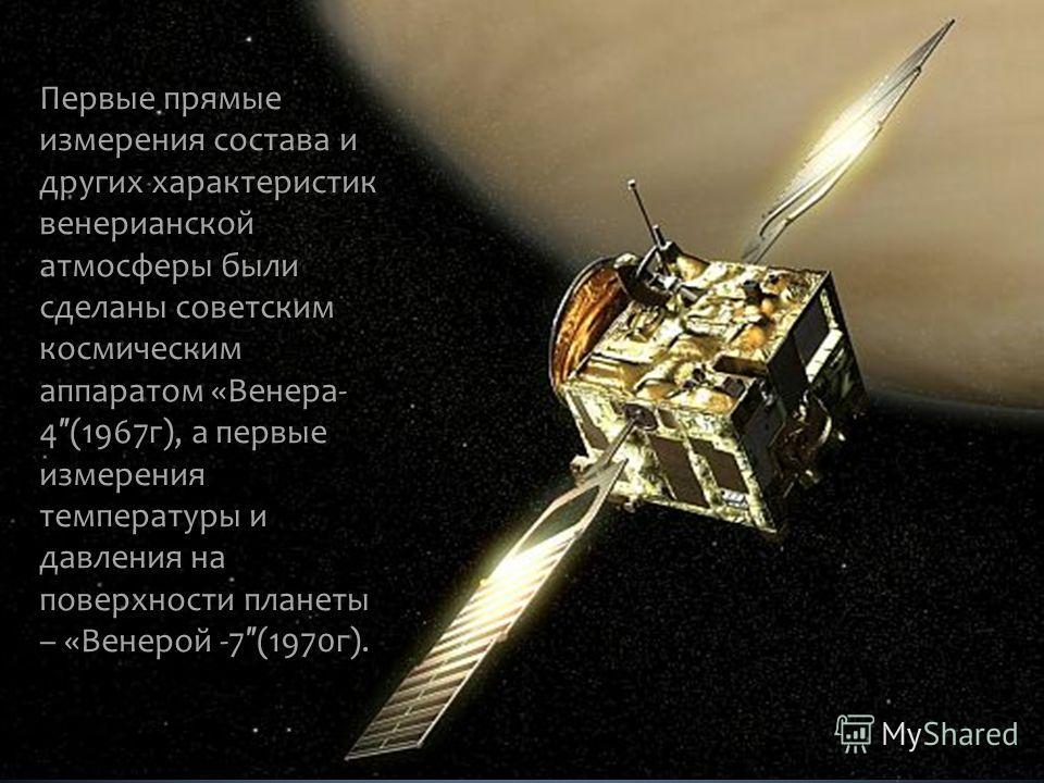 Первые прямые измерения состава и других характеристик венерианской атмосферы были сделаны советским космическим аппаратом «Венера- 4 (1967г), а первые измерения температуры и давления на поверхности планеты – «Венерой -7 (1970г).