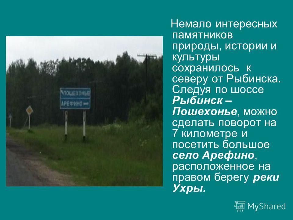 Немало интересных памятников природы, истории и культуры сохранилось к северу от Рыбинска. Следуя по шоссе Рыбинск – Пошехонье, можно сделать поворот на 7 километре и посетить большое село Арефино, расположенное на правом берегу реки Ухры.