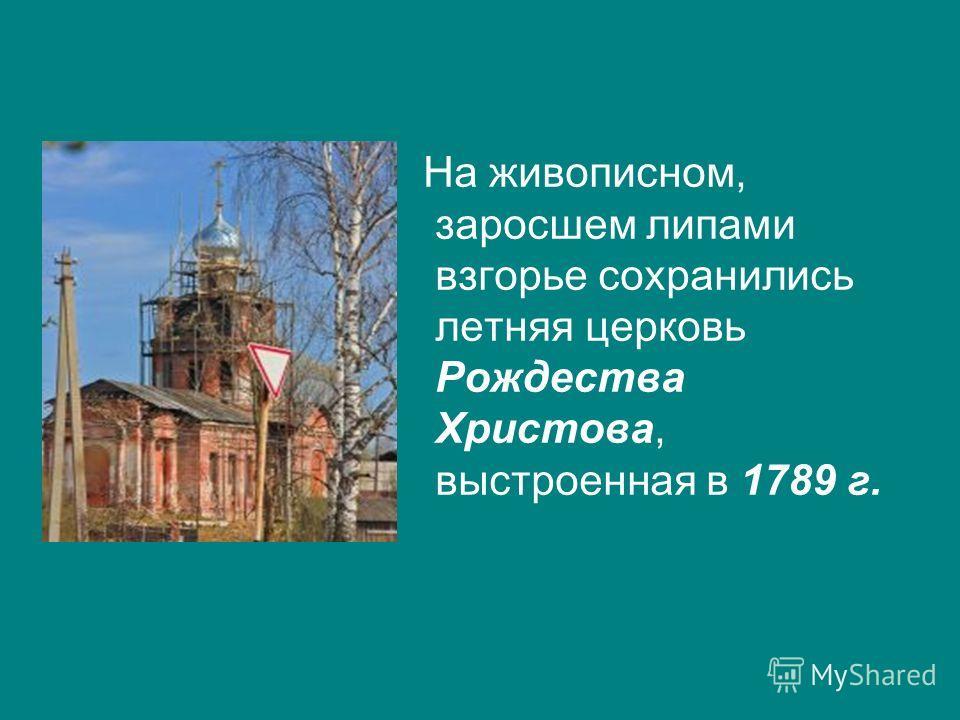 На живописном, заросшем липами взгорье сохранились летняя церковь Рождества Христова, выстроенная в 1789 г.