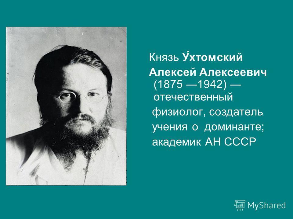Князь У́хтомский Алексей Алексеевич (1875 1942) отечественный физиолог, создатель учения о доминанте; академик АН СССР