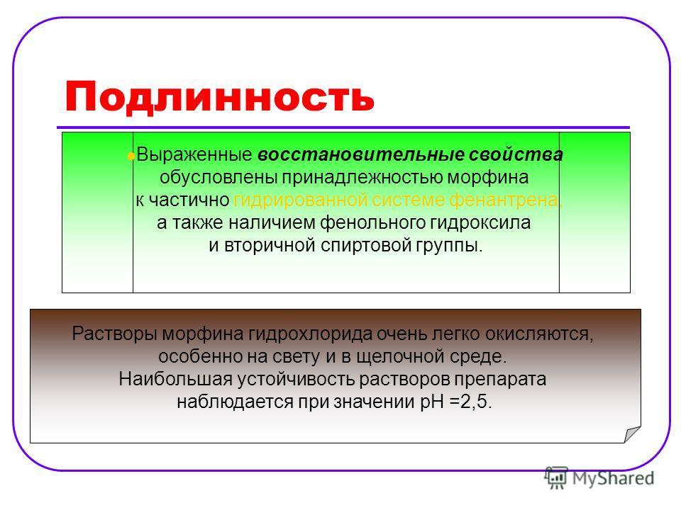 Подлинность Выраженные восстановительные свойства обусловлены принадлежностью морфина к частично гидрированной системе фенантрена, а также наличием фенольного гидроксила и вторичной спиртовой группы. Растворы морфина гидрохлорида очень легко окисляют