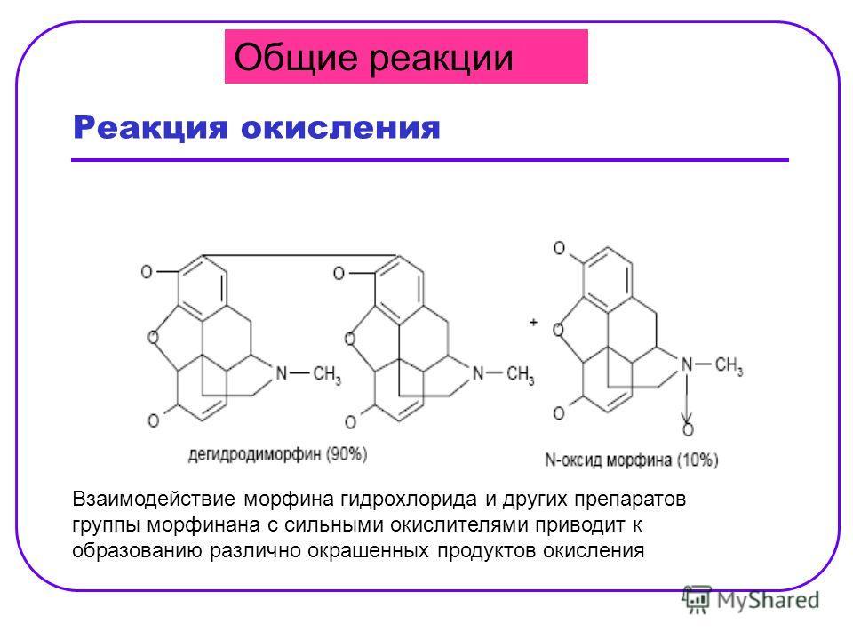 Реакция окисления Взаимодействие морфина гидрохлорида и других препаратов группы морфинана с сильными окислителями приводит к образованию различно окрашенных продуктов окисления Общие реакции