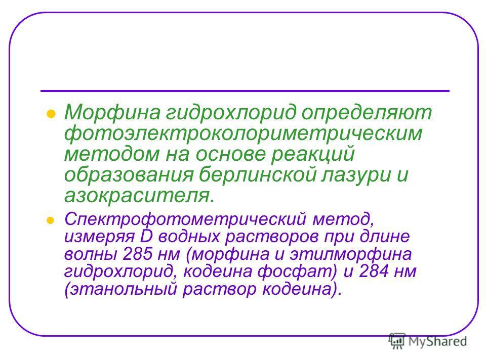 Морфина гидрохлорид определяют фотоэлектроколориметрическим методом на основе реакций образования берлинской лазури и азокрасителя. Спектрофотометрический метод, измеряя D водных растворов при длине волны 285 нм (морфина и этилморфина гидрохлорид, ко