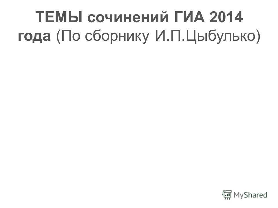 ТЕМЫ сочинений ГИА 2014 года (По сборнику И.П.Цыбулько)